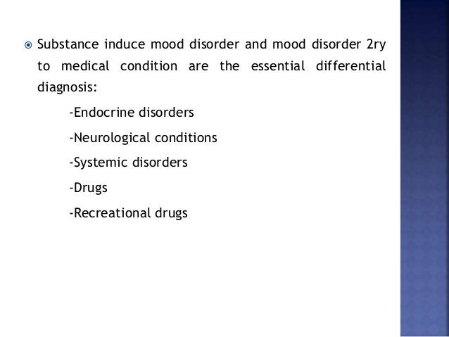  Substance induce mood disorder and mood disorder 2ry to medical condition are the essential differential diagnosis: -End...