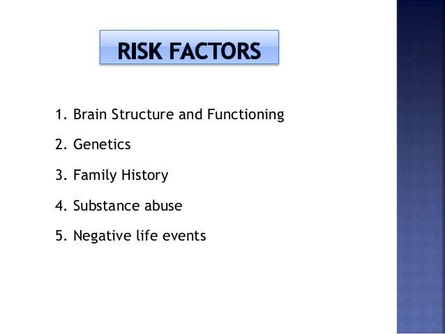 1. Brain Structure and Functioning 2. Genetics 3. Family History 4. Substance abuse 5. Negative life events
