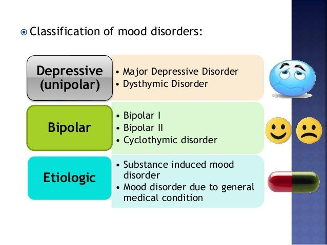  Classification of mood disorders: • Major Depressive Disorder • Dysthymic Disorder Depressive (unipolar) • Bipolar I • B...