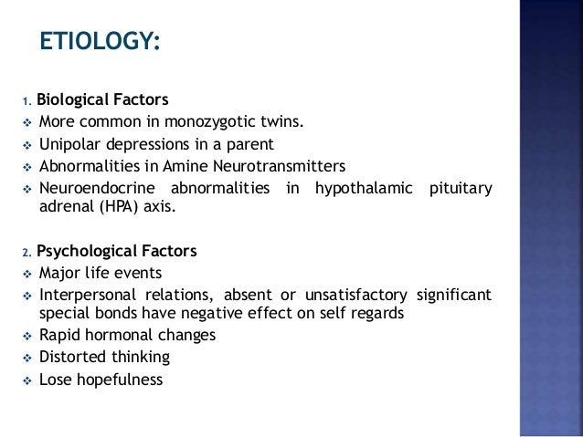 ETIOLOGY: 1. Biological Factors  More common in monozygotic twins.  Unipolar depressions in a parent  Abnormalities in ...