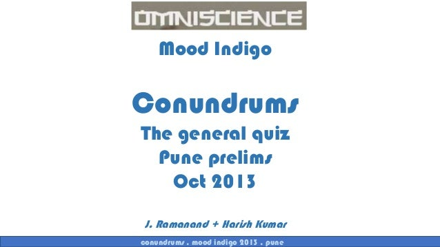 Mood Indigo  Conundrums The general quiz Pune prelims Oct 2013 J. Ramanand + Harish Kumar conundrums . mood indigo 2013 . ...