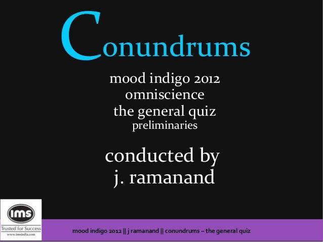Conundrums   mood indigo 2012               omniscience             the general quiz                     preliminaries    ...