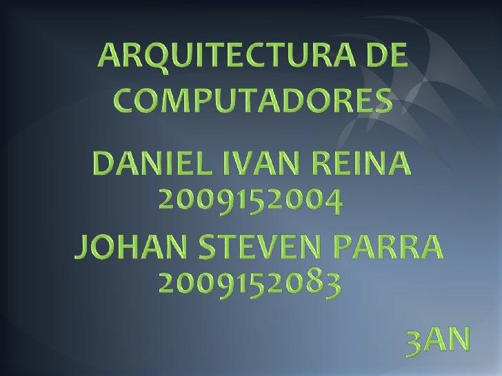ARQUITECTURA DE COMPUTADORES<br />DANIEL IVAN REINA<br />2009152004<br />JOHAN STEVEN PARRA<br />2009152083<br />3AN<br />