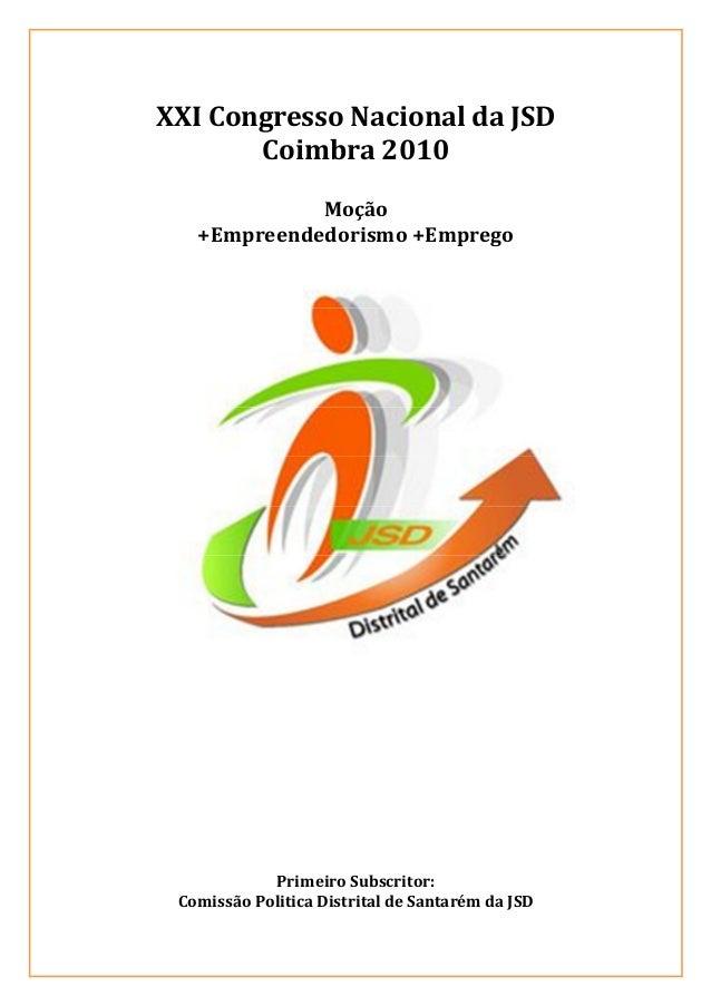 XXI Congresso Nacional da JSD Coimbra 2010 Moção +Empreendedorismo +Emprego Primeiro Subscritor: Comissão Politica Distrit...
