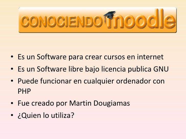 <ul><li>Es un Software para crear cursos en internet </li></ul><ul><li>Es un Software libre bajo licencia publica GNU </li...