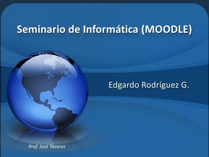Seminario de Informática (MOODLE)<br />Edgardo Rodríguez G.<br />Prof. José Tavarez<br />