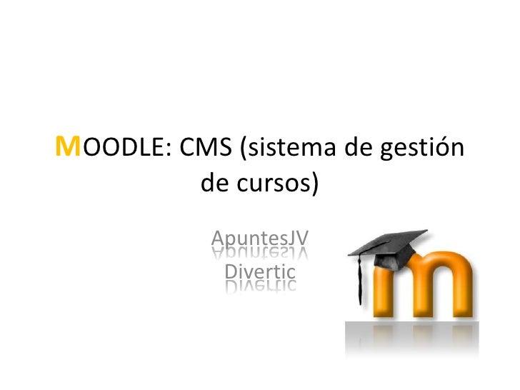 MOODLE: CMS (sistema de gestión de cursos)<br />ApuntesJV<br />Divertic<br />