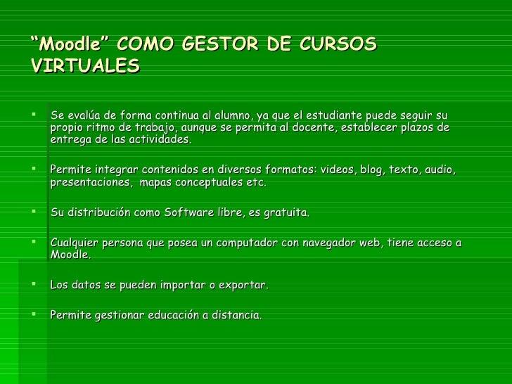 """"""" Moodle"""" COMO GESTOR DE CURSOS VIRTUALES <ul><li>Se evalúa de forma continua al alumno, ya que el estudiante puede seguir..."""