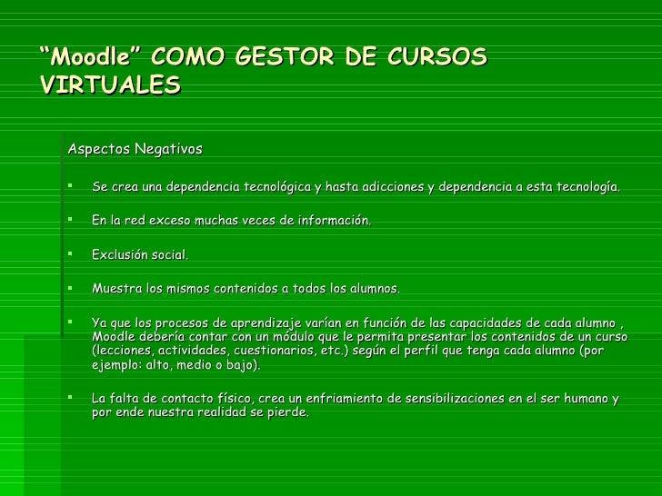 """"""" Moodle"""" COMO GESTOR DE CURSOS VIRTUALES <ul><li>Aspectos Negativos </li></ul><ul><li>Se crea una dependencia tecnológica..."""