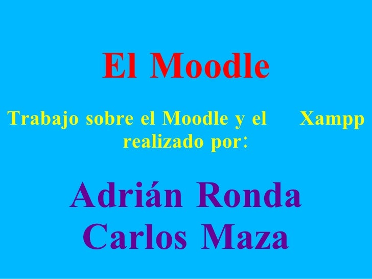 El Moodle Trabajo sobre el Moodle y el  Xampp realizado por: Adrián Ronda Carlos Maza