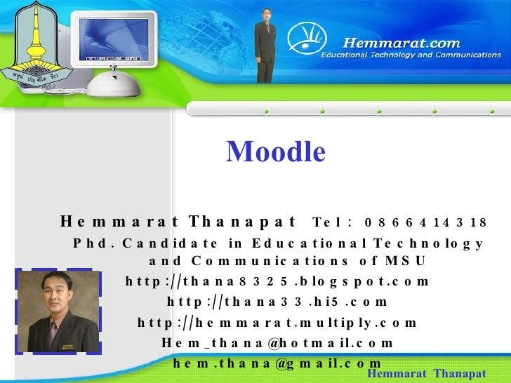 Moodle Hemmarat  Thanapat Hemmarat Thanapat  Tel  :  0866414318  Phd. Candidate in Educational Technology and Communicatio...