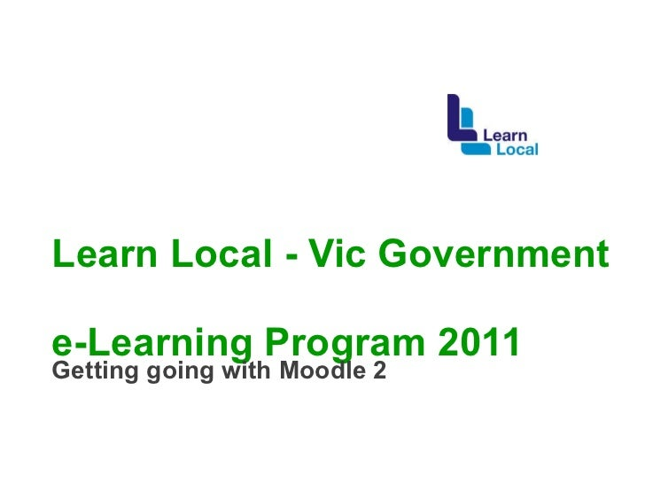 Learn Local - Vic Government  e-Learning Program 2011 Getting going with Moodle 2