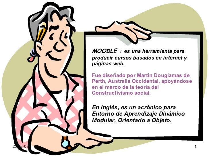 04-06-09 MOODLE :  es una herramienta para producir cursos basados en internet y páginas web.   Fue diseñado por Martin Do...
