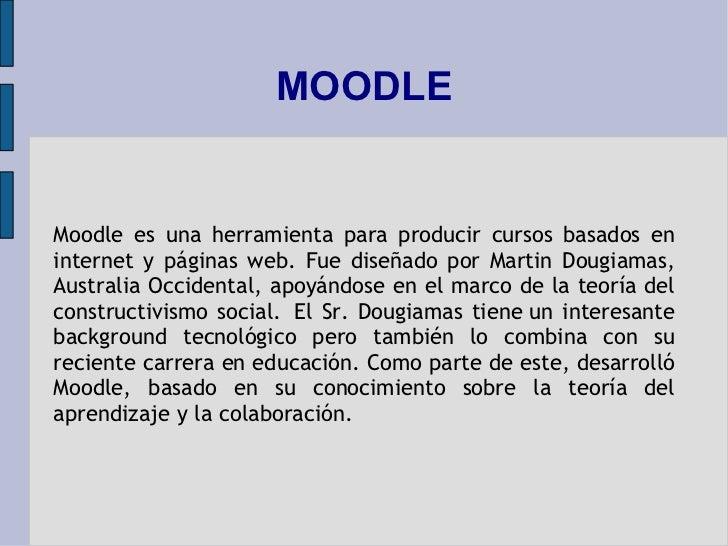 MOODLE Moodle es una herramienta para producir cursos basados en internet y páginas web. Fue diseñado por Martin Dougiamas...