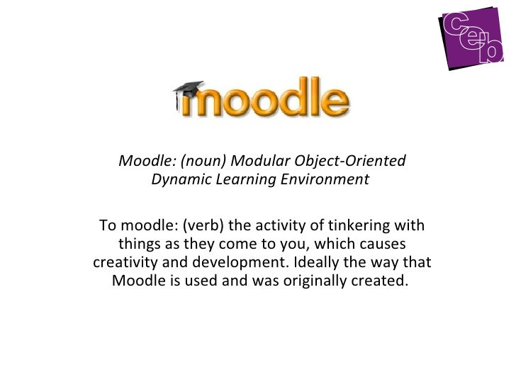 Moodle: (noun) Modular Object-Oriented Dynamic Learning Environment   To moodle: (verb) the activity of tinkering with thi...