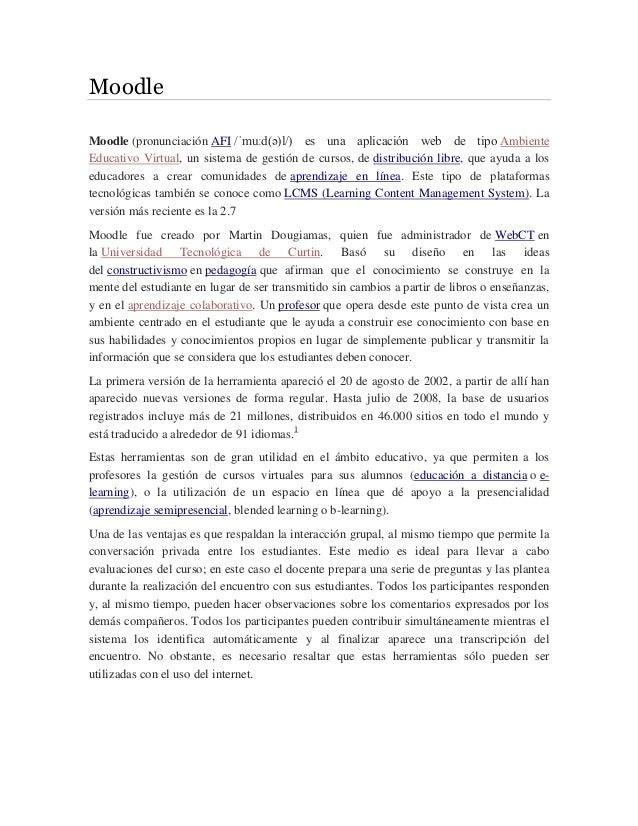 Moodle Moodle (pronunciación AFI /ˈmuːd(ə)l/) es una aplicación web de tipo Ambiente Educativo Virtual, un sistema de gest...