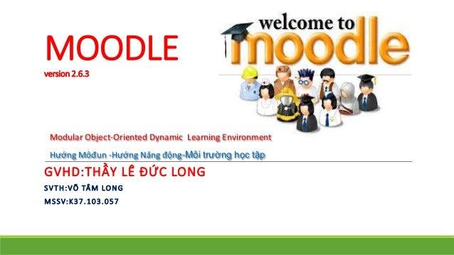 MOODLE  version 2.6.3  Modular Object-Oriented Dynamic Learning Environment  Hướng Môđun -Hướng Năng động-Môi trường học t...