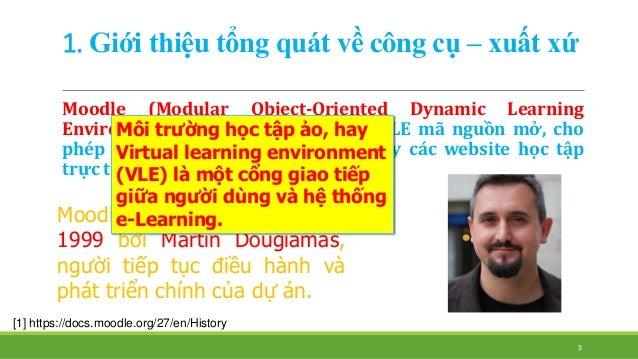 1. Giới thiệu tổng quát về công cụ – xuất xứ  Moodle (Modular Object-Oriented Dynamic Learning  Environment) là mộ...