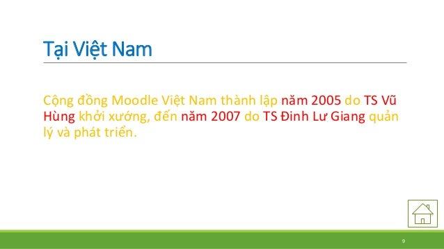 Tại Việt Nam  Cộng đồng Moodle Việt Nam thành lập năm 2005 do TS Vũ  Hùng khởi xướng, đến năm 2007 do TS Đinh Lư Giang quả...
