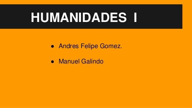HUMANIDADES I ● Andres Felipe Gomez. ● Manuel Galindo