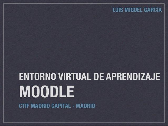 ENTORNO VIRTUAL DE APRENDIZAJE MOODLE CTIF MADRID CAPITAL - MADRID LUIS MIGUEL GARCÍA