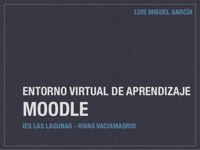 ENTORNO VIRTUAL DE APRENDIZAJE MOODLE IES LAS LAGUNAS - RIVAS VACIAMADRID LUIS MIGUEL GARCÍA