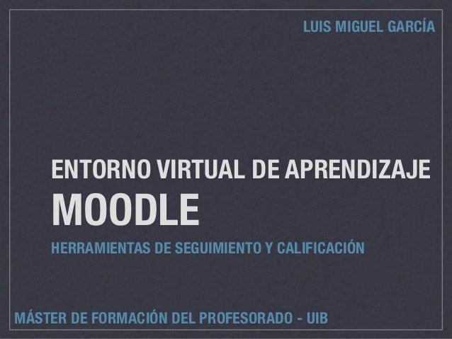 ENTORNO VIRTUAL DE APRENDIZAJE MOODLE HERRAMIENTAS DE SEGUIMIENTO Y CALIFICACIÓN LUIS MIGUEL GARCÍA MÁSTER DE FORMACIÓN DE...