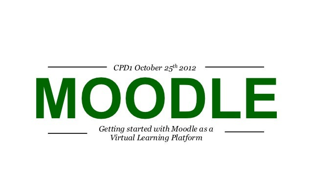 CPD1 October 25th 2012MOODLE Getting started with Moodle as a    Virtual Learning Platform