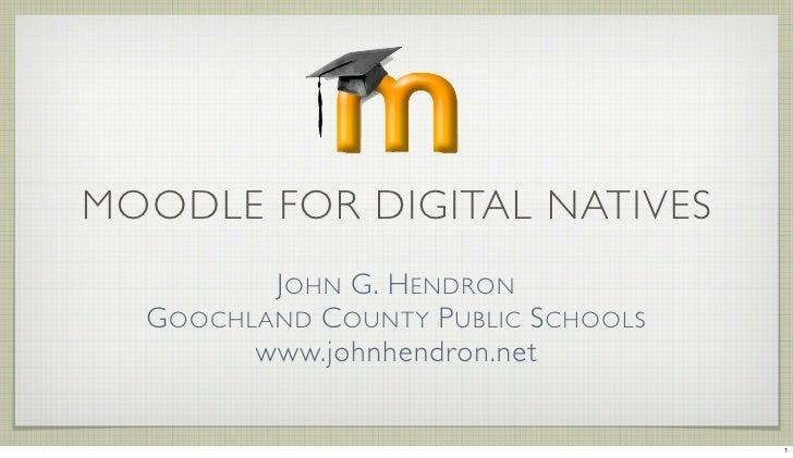 MOODLE FOR DIGITAL NATIVES          JOHN G. HENDRON   GOOCHLAND COUNTY PUBLIC SCHOOLS         www.johnhendron.net         ...
