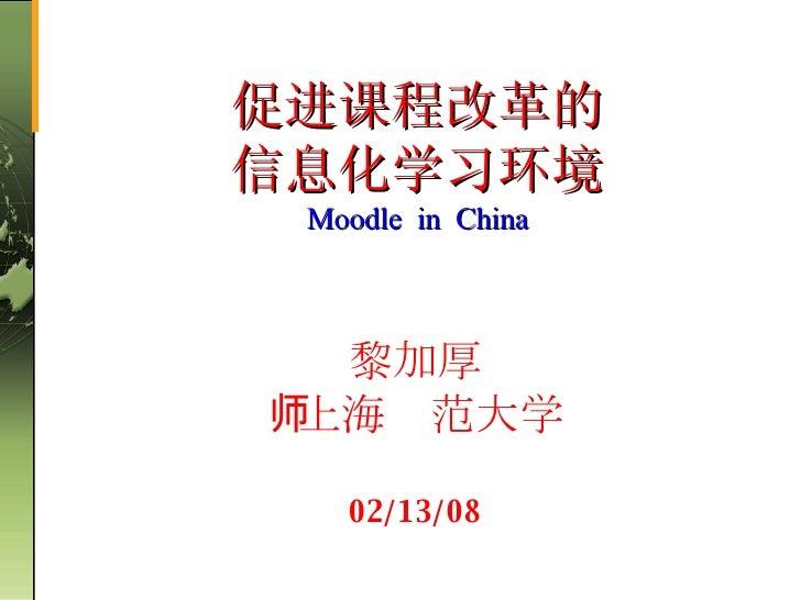 黎加厚   上海师范大学 06/01/09 促进课程改革的 信息化学习环境 Moodle  in  China
