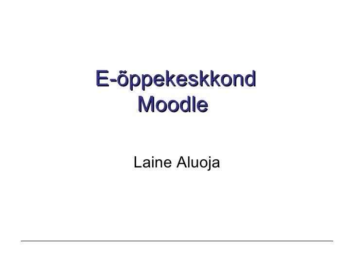 E-õppekeskkond Moodle   Laine Aluoja