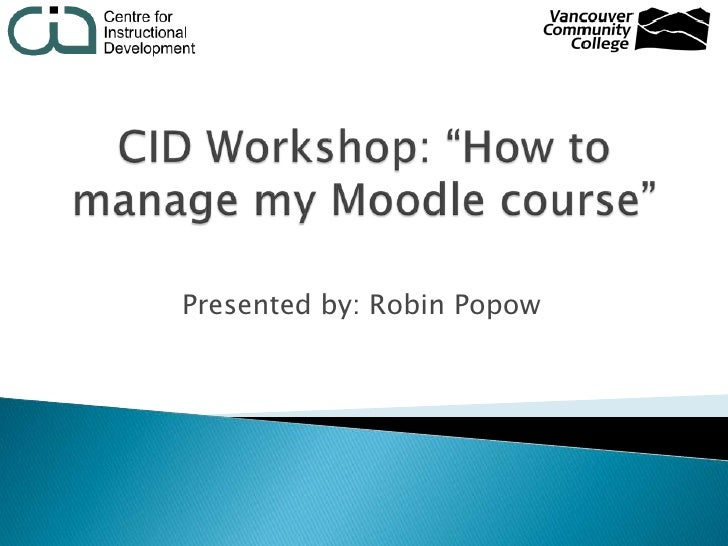 """CID Workshop: """"How to manage my Moodlecourse""""<br />Presented by: Robin Popow<br />"""