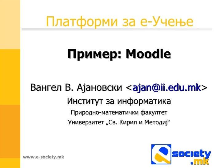 Платформи за е-Учење Пример: Moodle Вангел В. Ајановски < [email_address] > Институт за информатика Природно-математички ф...