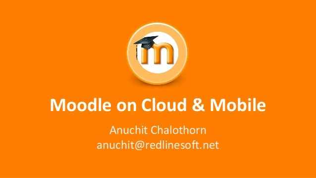 Moodle on Cloud & Mobile Anuchit Chalothorn anuchit@redlinesoft.net