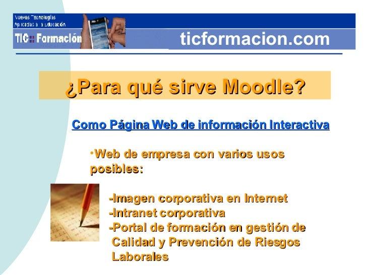 ticformacion.com ¿Para qué sirve Moodle? <ul><li>Como Página Web de información Interactiva </li></ul><ul><ul><li>Web de e...