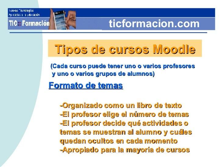 ticformacion.com Tipos de cursos Moodle <ul><li>Formato de temas </li></ul><ul><ul><li>-Organizado como un libro de texto ...