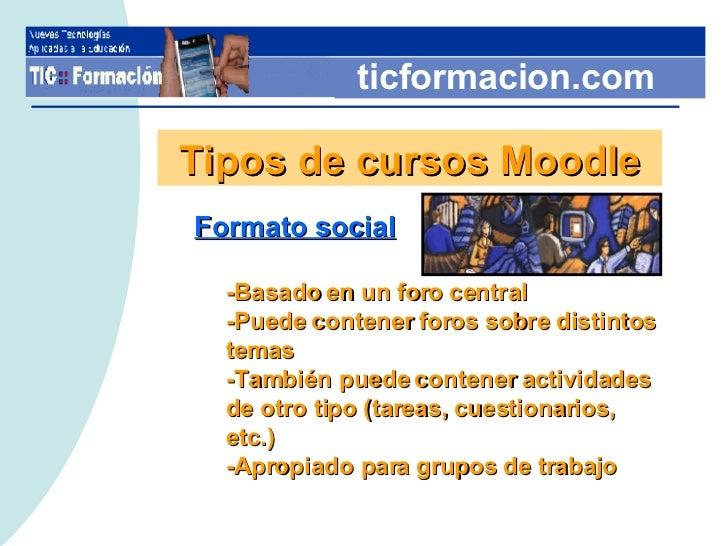 ticformacion.com Tipos de cursos Moodle <ul><li>Formato social </li></ul><ul><ul><li>-Basado en un foro central </li></ul>...