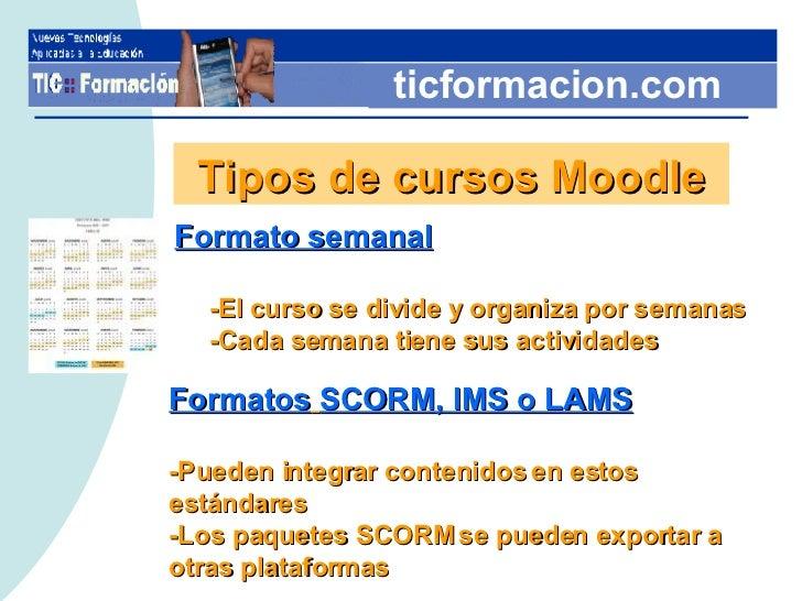 ticformacion.com Tipos de cursos Moodle <ul><li>Formato semanal </li></ul><ul><ul><li>-El curso se divide y organiza por s...