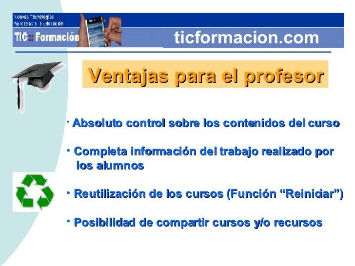 ticformacion.com Ventajas para el profesor <ul><li>Absoluto control sobre los contenidos del curso </li></ul><ul><li>Compl...