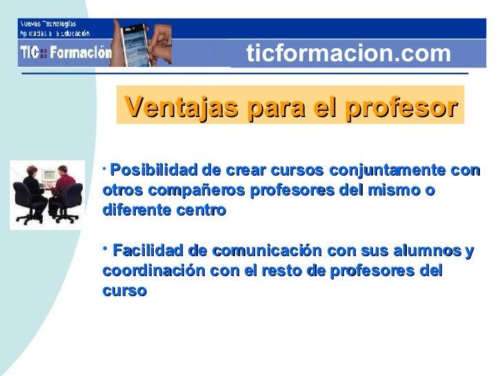 ticformacion.com Ventajas para el profesor <ul><li>Posibilidad de crear cursos conjuntamente con otros compañeros profesor...