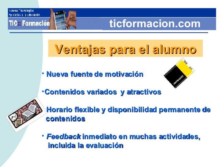 ticformacion.com Ventajas para el alumno <ul><li>Nueva fuente de motivación  </li></ul><ul><li>Contenidos variados  y atra...