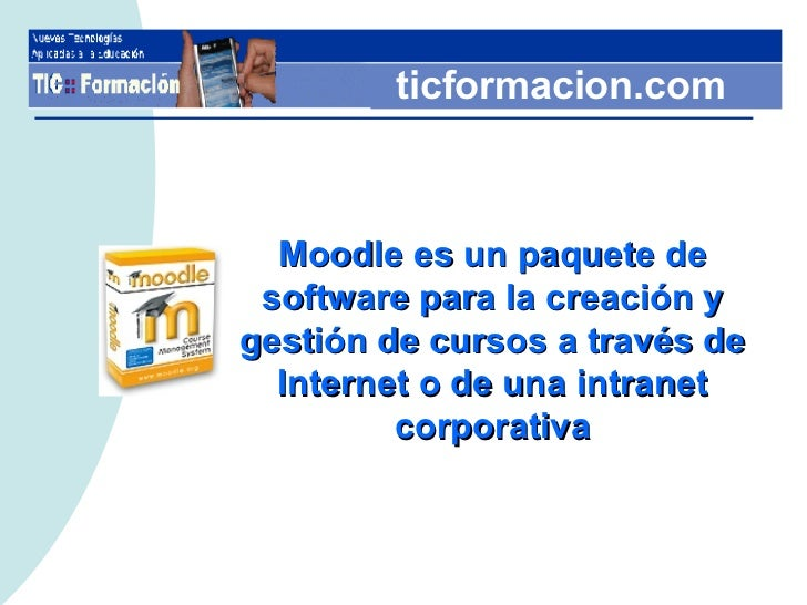 Moodle es un paquete de software para la creación y gestión de cursos a través de Internet o de una intranet corporativa t...