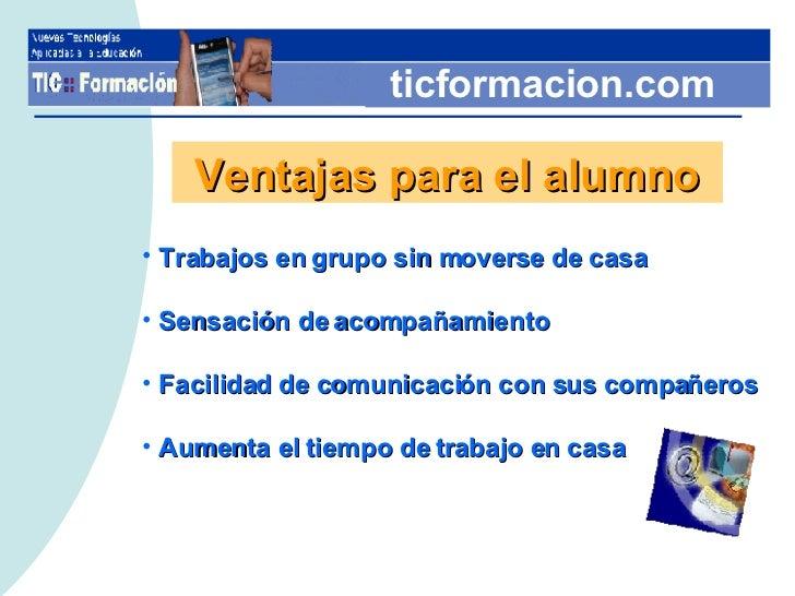 ticformacion.com Ventajas para el alumno <ul><li>Trabajos en grupo sin moverse de casa </li></ul><ul><li>Sensación de acom...