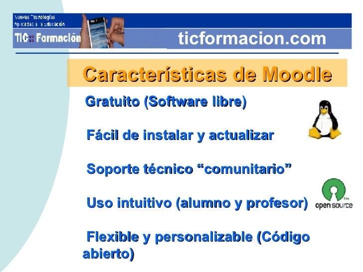 """ticformacion.com Características de Moodle Gratuito (Software libre) Fácil de instalar y actualizar Soporte técnico """"comun..."""