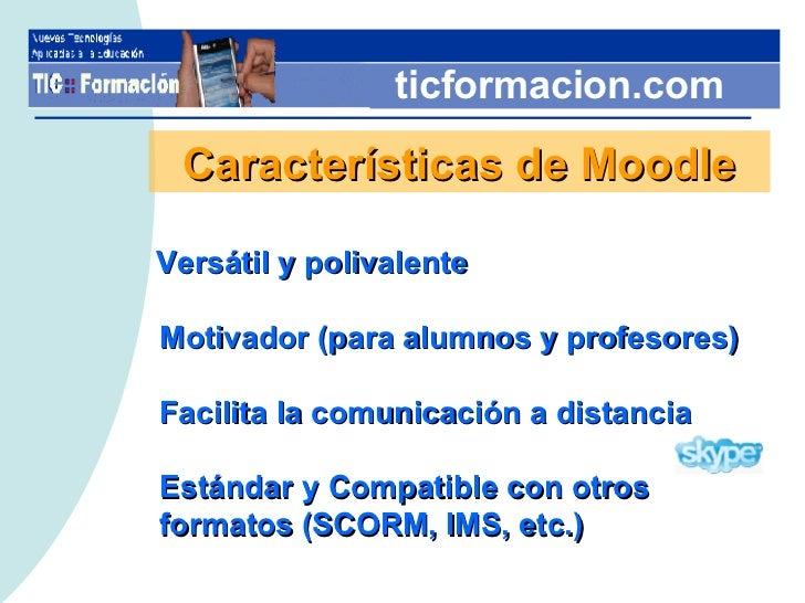 ticformacion.com Características de Moodle Versátil y polivalente Motivador (para alumnos y profesores) Facilita la comuni...