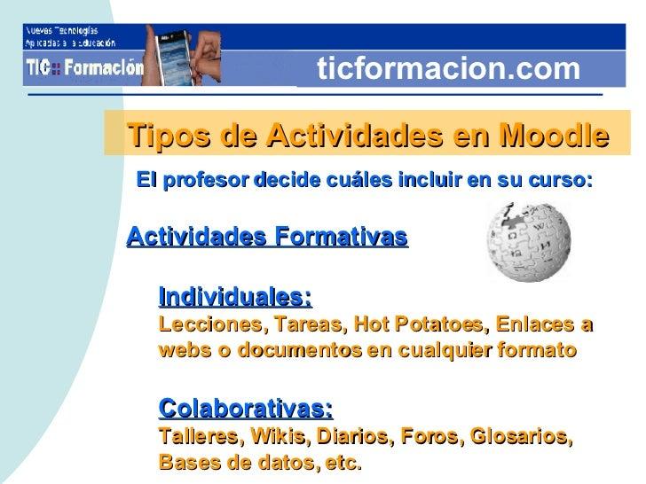 ticformacion.com Tipos de Actividades en Moodle El profesor decide cuáles incluir en su curso: <ul><li>Actividades Formati...