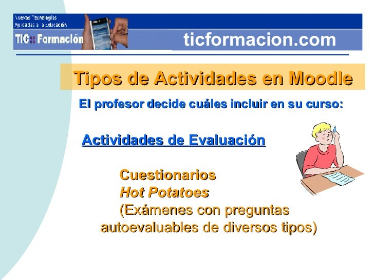 ticformacion.com Tipos de Actividades en Moodle El profesor decide cuáles incluir en su curso: <ul><li>Actividades de Eval...
