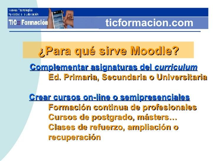 ticformacion.com ¿Para qué sirve Moodle? <ul><li>Complementar asignaturas del  curriculum </li></ul><ul><li>Ed. Primaria, ...