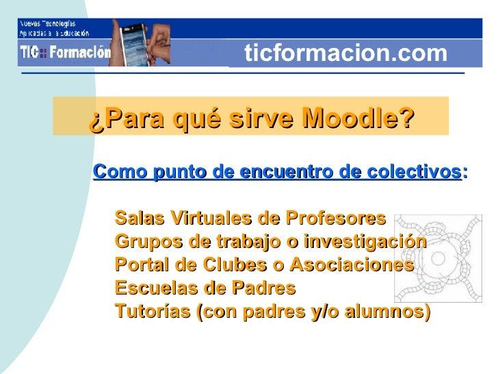 ticformacion.com ¿Para qué sirve Moodle? <ul><li>Como punto de encuentro de colectivos : </li></ul><ul><ul><li>Salas Virtu...