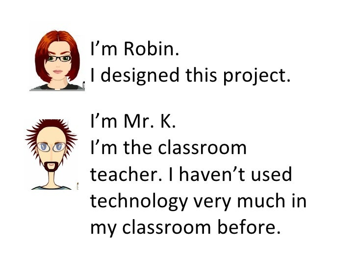 I'm Robin.  I designed this project. I'm Mr. K.  I'm the classroom teacher. I haven't used technology very much in my clas...
